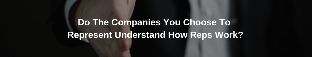 Do The Companies You Choose To Represent Understand How Reps Work?