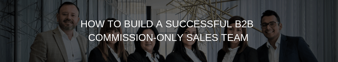 HOW TO BUILD A SUCCESSFUL COMMISSION-ONLY SALES TEAM